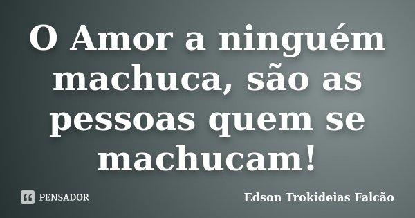 O Amor a ninguém machuca, são as pessoas quem se machucam!... Frase de Edson Trokideias Falcão.