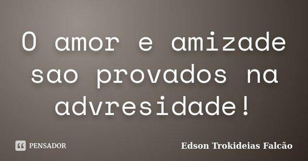 O amor e amizade sao provados na advresidade!... Frase de Edson Trokideias Falcão.
