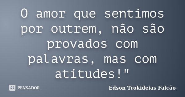 """O amor que sentimos por outrem, não são provados com palavras, mas com atitudes!""""... Frase de Edson Trokideias Falcão."""