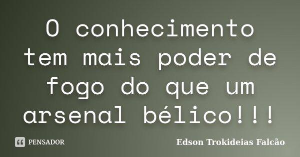 O conhecimento tem mais poder de fogo do que um arsenal bélico!!!... Frase de Edson Trokideias Falcão.