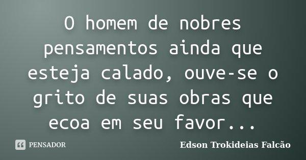 O homem de nobres pensamentos ainda que esteja calado, ouve-se o grito de suas obras que ecoa em seu favor...... Frase de Edson Trokideias Falcão.
