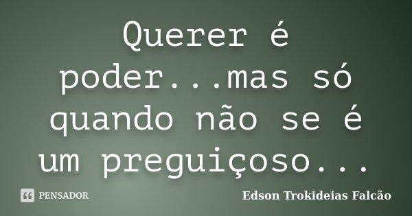 Querer é poder...mas só quando não se é um preguiçoso...... Frase de Edson Trokideias Falcão.