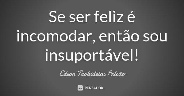 Se ser feliz é incomodar, então sou insuportável!... Frase de Edson Trokideias Falcão.