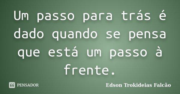 Um passo para trás é dado quando se pensa que está um passo à frente.... Frase de Edson Trokideias Falcão.