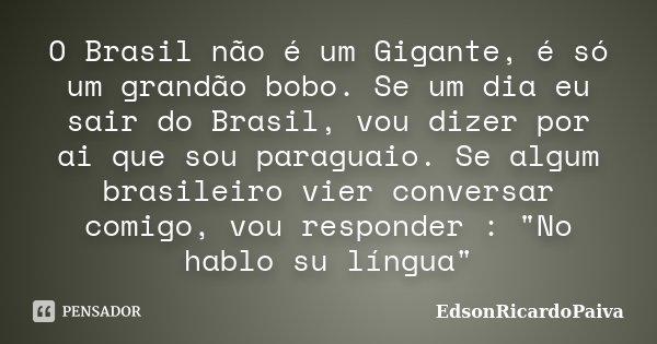 O Brasil não é um Gigante, é só um grandão bobo. Se um dia eu sair do Brasil, vou dizer por ai que sou paraguaio. Se algum brasileiro vier conversar comigo, vou... Frase de edsonricardopaiva.