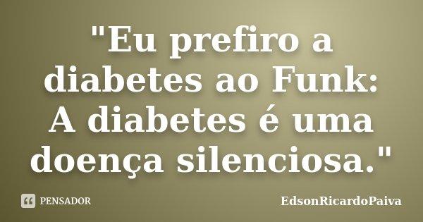 """""""Eu prefiro a diabetes ao Funk: A diabetes é uma doença silenciosa.""""... Frase de edsonricardopaiva."""