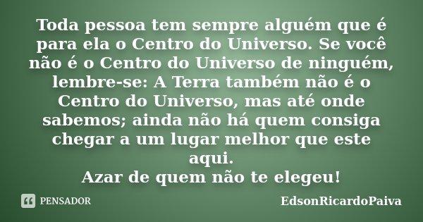 Toda pessoa tem sempre alguém que é para ela o Centro do Universo. Se você não é o Centro do Universo de ninguém, lembre-se: A Terra também não é o Centro do Un... Frase de edsonricardopaiva.