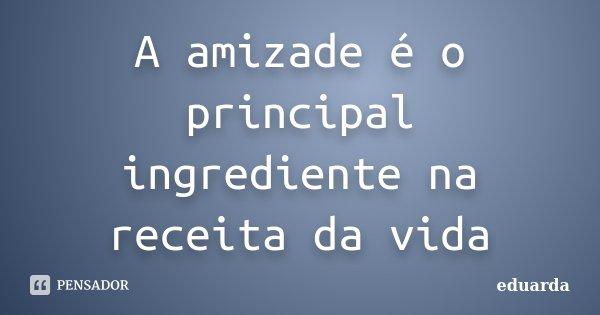 A amizade é o principal ingrediente na receita da vida... Frase de Eduarda.