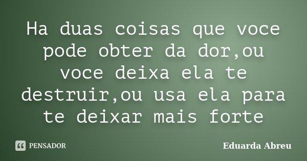 Ha duas coisas que voce pode obter da dor,ou voce deixa ela te destruir,ou usa ela para te deixar mais forte... Frase de Eduarda Abreu.