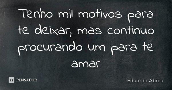 Tenho mil motivos para te deixar, mas continuo procurando um para te amar... Frase de Eduarda Abreu.