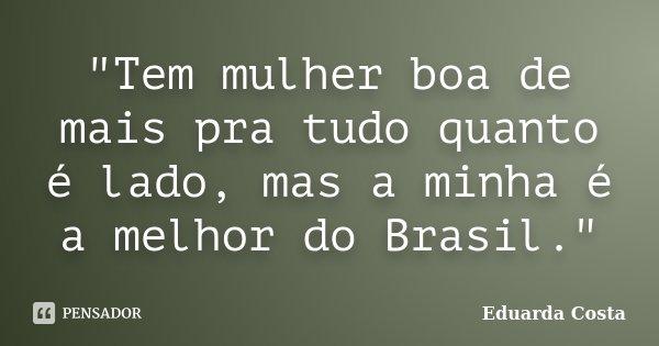 """""""Tem mulher boa de mais pra tudo quanto é lado, mas a minha é a melhor do Brasil.""""... Frase de Eduarda Costa."""