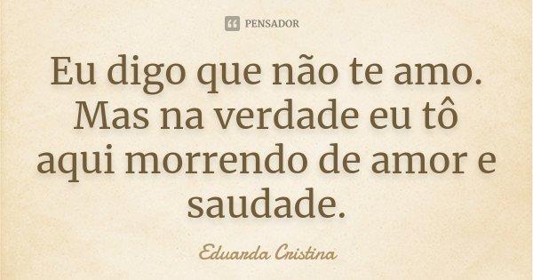 Eu digo que não te amo. Mas na verdade eu tô aqui morrendo de amor e saudade.... Frase de Eduarda Cristina.