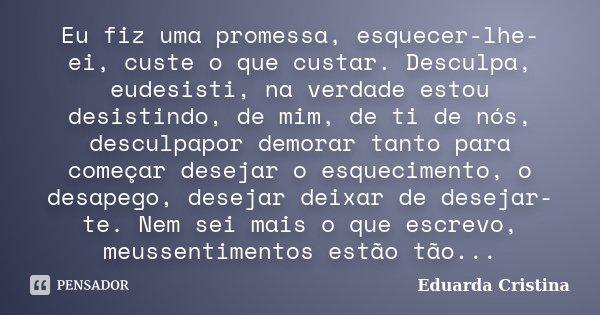 Eu fiz uma promessa, esquecer-lhe-ei, custe o que custar. Desculpa, eudesisti, na verdade estou desistindo, de mim, de ti de nós, desculpapor demorar tanto para... Frase de Eduarda Cristina.