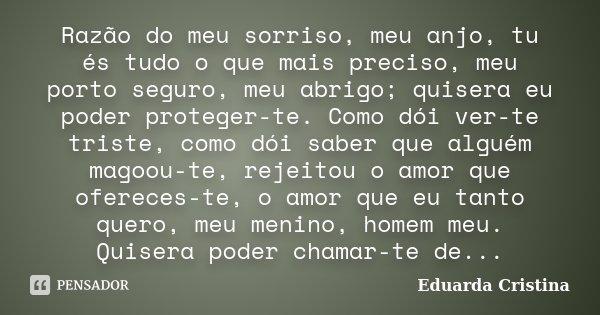 Razão do meu sorriso, meu anjo, tu és tudo o que mais preciso, meu porto seguro, meu abrigo; quisera eu poder proteger-te. Como dói ver-te triste, como dói sabe... Frase de Eduarda Cristina.