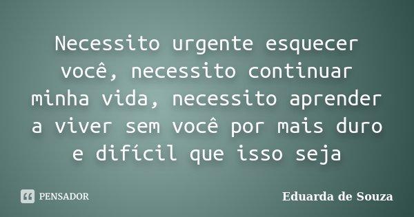 Necessito urgente esquecer você, necessito continuar minha vida, necessito aprender a viver sem você por mais duro e difícil que isso seja... Frase de Eduarda de Souza.