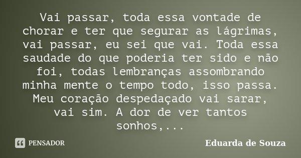 Vai passar, toda essa vontade de chorar e ter que segurar as lágrimas, vai passar, eu sei que vai. Toda essa saudade do que poderia ter sido e não foi, todas le... Frase de Eduarda de Souza.