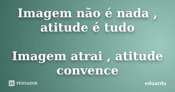 Imagem não é nada , atitude é tudo Imagem atrai , atitude convence... Frase de Eduarda.