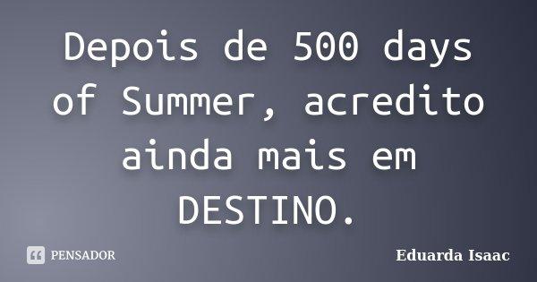 Depois de 500 days of Summer, acredito ainda mais em DESTINO.... Frase de Eduarda Isaac.