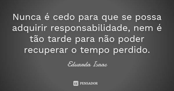 Nunca é cedo para que se possa adquirir responsabilidade, nem é tão tarde para não poder recuperar o tempo perdido.... Frase de Eduarda Isaac.