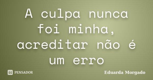 A culpa nunca foi minha, acreditar não é um erro... Frase de Eduarda Morgado.