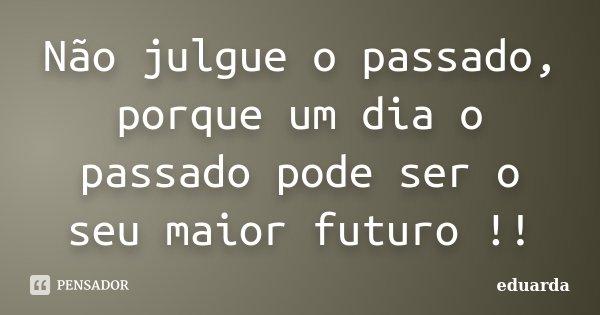 Não julgue o passado, porque um dia o passado pode ser o seu maior futuro !!... Frase de Eduarda.