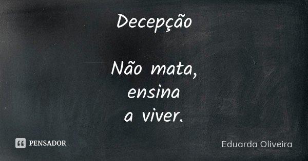 Decepção Não mata, ensina a viver.... Frase de Eduarda Oliveira.