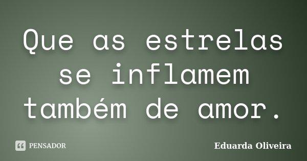 Que as estrelas se inflamem também de amor.... Frase de Eduarda Oliveira.