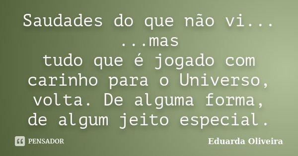 Saudades do que não vi... ...mas tudo que é jogado com carinho para o Universo, volta. De alguma forma, de algum jeito especial.... Frase de Eduarda Oliveira.