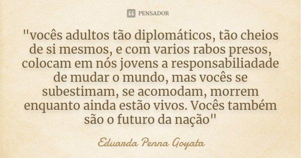 """""""vocês adultos tão diplomáticos, tão cheios de si mesmos, e com varios rabos presos, colocam em nós jovens a responsabiliadade de mudar o mundo, mas vocês ... Frase de Eduarda Penna Goyata."""