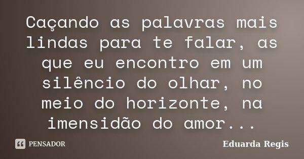 Caçando as palavras mais lindas para te falar, as que eu encontro em um silêncio do olhar, no meio do horizonte, na imensidão do amor...... Frase de Eduarda Regis.