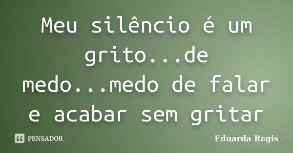 Meu silêncio é um grito...de medo...medo de falar e acabar sem gritar... Frase de Eduarda Regis.