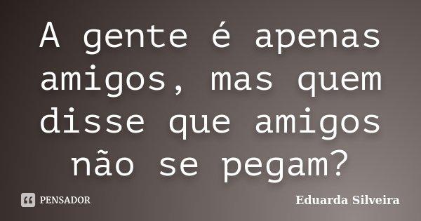 A Gente é Apenas Amigos Mas Quem Disse Eduarda Silveira