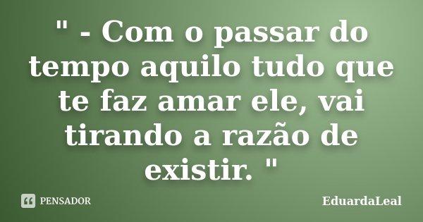 """"""" - Com o passar do tempo aquilo tudo que te faz amar ele, vai tirando a razão de existir. """"... Frase de EduardaLeal."""