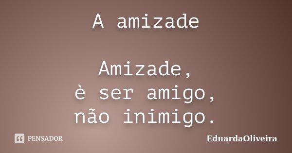 A amizade Amizade, è ser amigo, não inimigo.... Frase de EduardaOliveira.