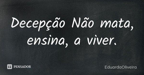 Decepção Não mata, ensina, a viver.... Frase de EduardaOliveira.