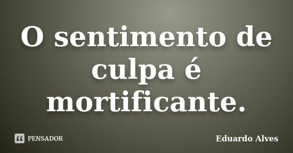 O sentimento de culpa é mortificante... Frase de Eduardo Alves.