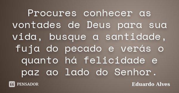 Procures conhecer as vontades de Deus para sua vida, busque a santidade, fuja do pecado e verás o quanto há felicidade e paz ao lado do Senhor.... Frase de Eduardo Alves.