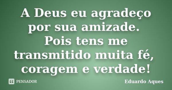 A Deus eu agradeço por sua amizade. Pois tens me transmitido muita fé, coragem e verdade!... Frase de Eduardo Aques.