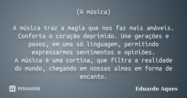 (A música) A música traz a magia que nos faz mais amáveis. Conforta o coração deprimido. Une gerações e povos, em uma só linguagem, permitindo expressarmos sent... Frase de Eduardo Aques.