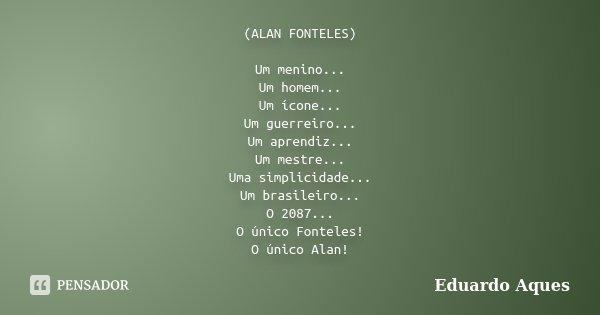 (ALAN FONTELES) Um menino... Um homem... Um ícone... Um guerreiro... Um aprendiz... Um mestre... Uma simplicidade... Um brasileiro... O 2087... O único Fonteles... Frase de Eduardo Aques.