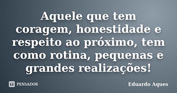 Aquele que tem coragem, honestidade e respeito ao próximo, tem como rotina, pequenas e grandes realizações!... Frase de Eduardo Aques.