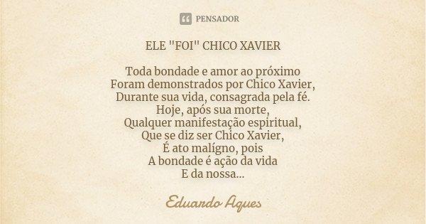 """ELE """"FOI"""" CHICO XAVIER Toda bondade e amor ao próximo Foram demonstrados por Chico Xavier, Durante sua vida, consagrada pela fé. Hoje, após sua morte,... Frase de Eduardo Aques."""