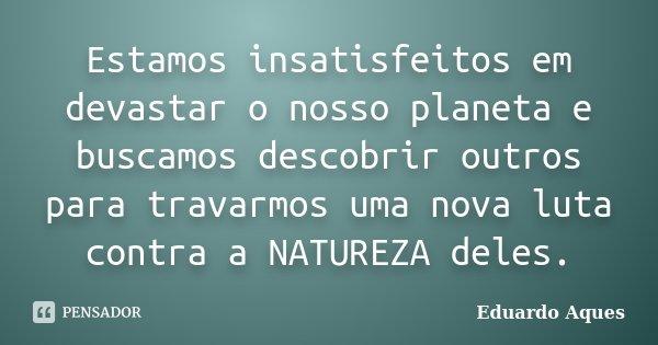 Estamos insatisfeitos em devastar o nosso planeta e buscamos descobrir outros para travarmos uma nova luta contra a NATUREZA deles.... Frase de Eduardo Aques.