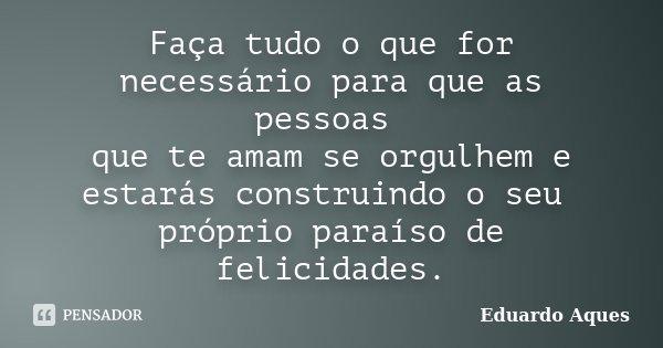 Faça tudo o que for necessário para que as pessoas que te amam se orgulhem e estarás construindo o seu próprio paraíso de felicidades.... Frase de Eduardo Aques.