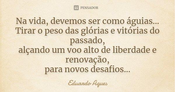 Na vida, devemos ser como águias... Tirar o peso das glórias e vitórias do passado, alçando um vôo alto de liberdade e renovação, para novos desafios...... Frase de Eduardo Aques.