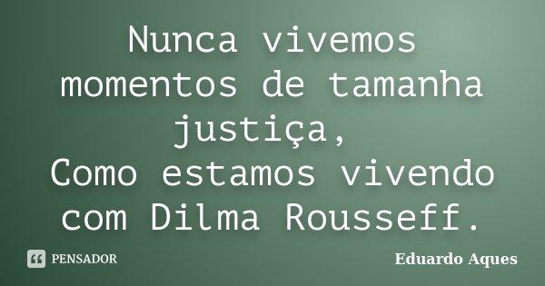 Nunca vivemos momentos de tamanha justiça, Como estamos vivendo com Dilma Rousseff.... Frase de Eduardo Aques.