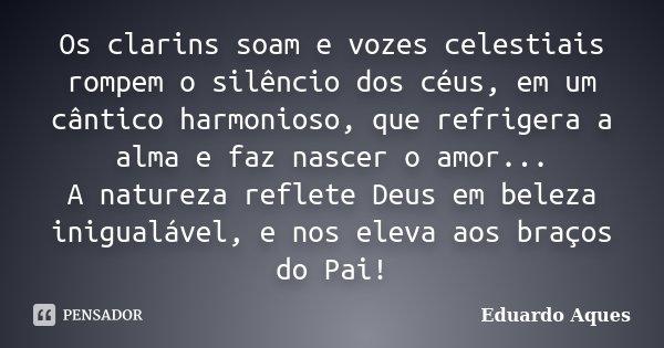 Os clarins soam e vozes celestiais rompem o silêncio dos céus, em um cântico harmonioso, que refrigera a alma e faz nascer o amor... A natureza reflete Deus em ... Frase de Eduardo Aques.