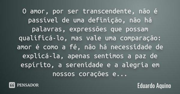 O amor, por ser transcendente, não é passível de uma definição, não há palavras, expressões que possam qualificá-lo, mas vale uma comparação: amor é como a fé, ... Frase de Eduardo Aquino.