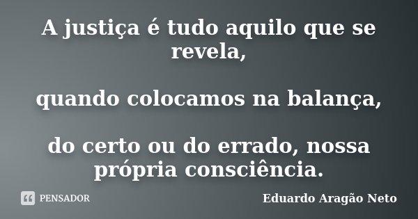 A justiça é tudo aquilo que se revela, quando colocamos na balança, do certo ou do errado, nossa própria consciência.... Frase de Eduardo Aragão Neto.
