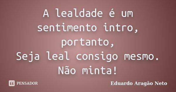 A lealdade é um sentimento intro, portanto, Seja leal consigo mesmo. Não minta!... Frase de Eduardo Aragão Neto.